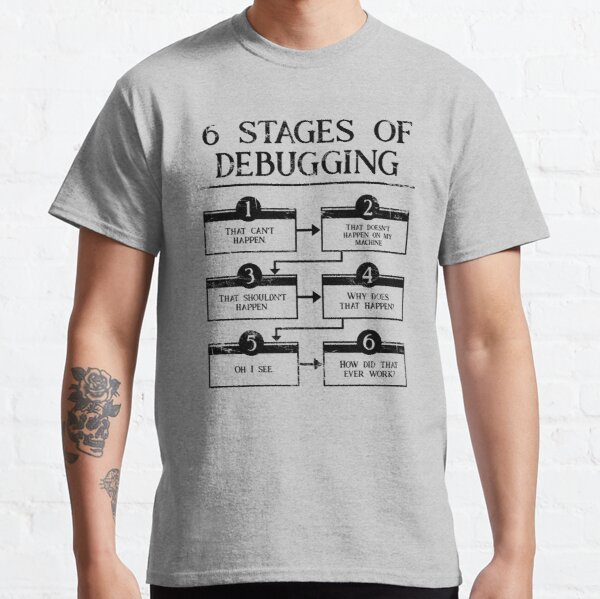6 Stages Of Debugging  Classic T-Shirt