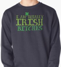 I am totally IRISH Bitches Pullover