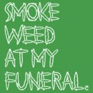 Smoke Weed At My Funeral ~ White Ink by FreshThreadShop