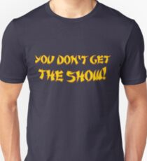 You don't get the show! Unisex T-Shirt