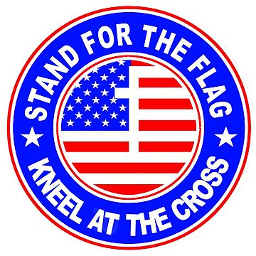 STAND FOR THE FLAG - KNEEL AT THE CROSS by Calgacus
