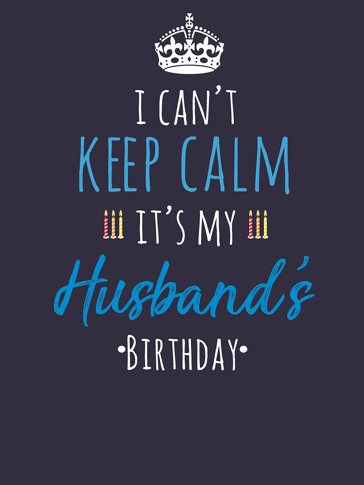 I Cant Keep Calm Its My Husbands Birthday T Shirt