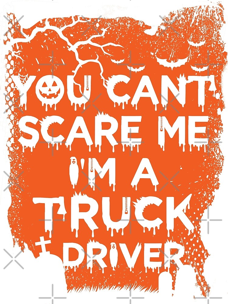 You Can't Scare Me, I'm A Truck Driver by wantneedlove