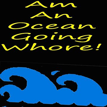 I Am An Ocean Going Whore! by SpareRoomDesign