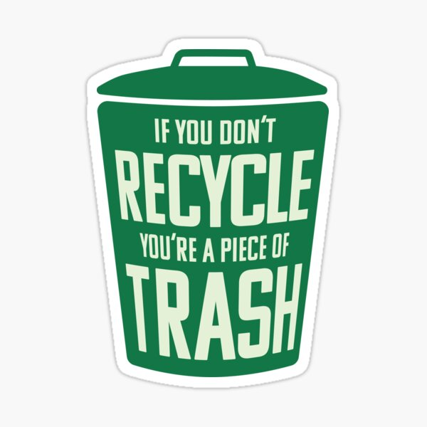 If you don't recycle, you're a piece of trash! Sticker