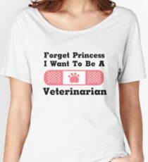 Forget Princess I Want To Be A Veterinarian Gift Women's Relaxed Fit T-Shirt