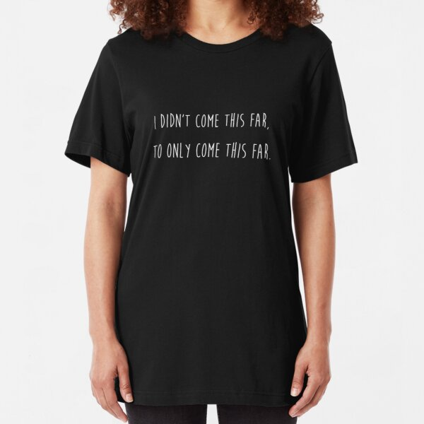 I didn't come this far to only come this far Slim Fit T-Shirt