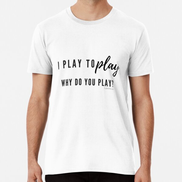 I play to play...do you? Premium T-Shirt