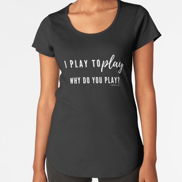 Why do you play? [sport] Premium Scoop T-Shirt