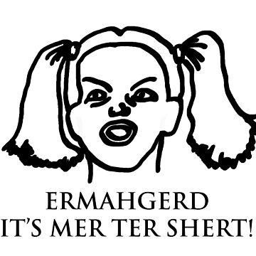 Ermahgerd Its Mer Ter Shert! Ermahgerd Girl. Oh My by BrutallyHonest