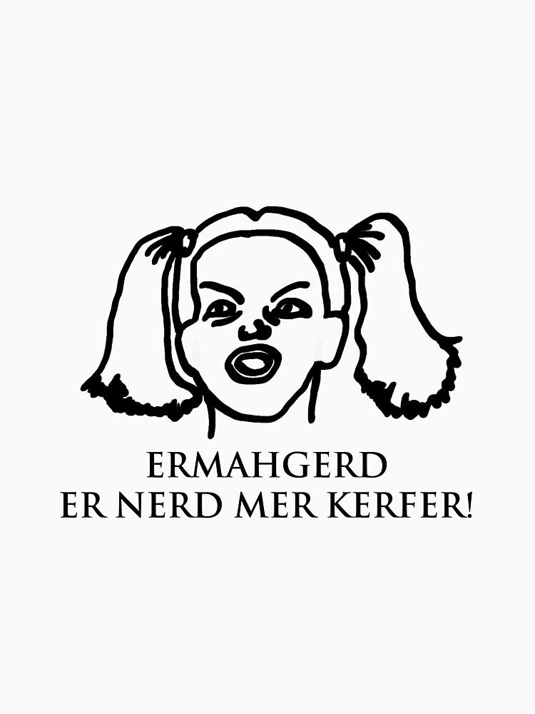 Ermahgerd Er Nerd Mer Kerfer! Ermahgerd Girl. Oh My God I Need My Coffee!! by BrutallyHonest