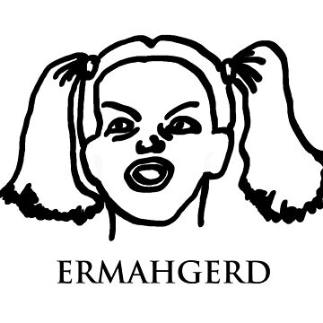 Ermahgerd! Funny ermahgerd girl! Oh My God! Er Mah Gerd! by BrutallyHonest