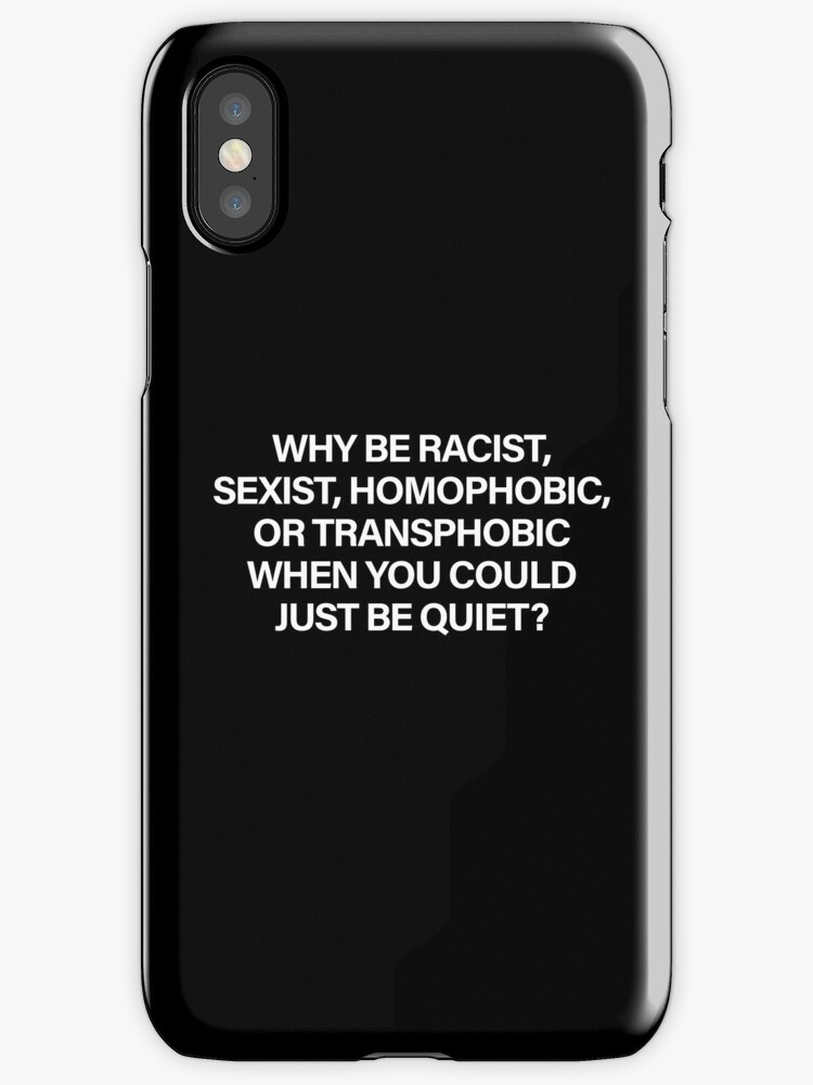Why Be Racist, Sexist, Homophobic or Transphobic When You Could Just Be Quiet (White) by sergiovarela
