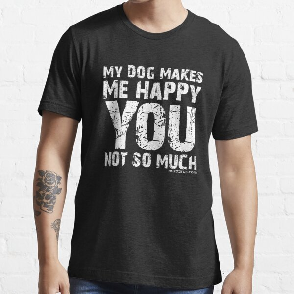 My Dog Makes Me Happy You Not So Much (White Text) Essential T-Shirt