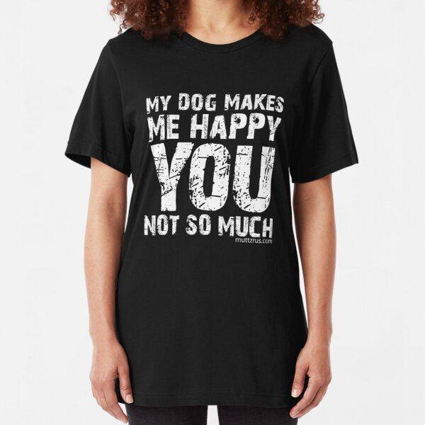 My Dog Makes Me Happy You Not So Much (White Text) Slim Fit T-Shirt