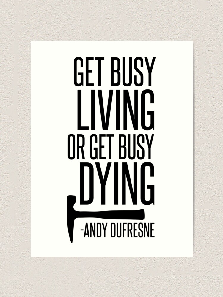 Get Busy Living Or Get Busy Dying Art Print By Sparksgraphics Redbubble