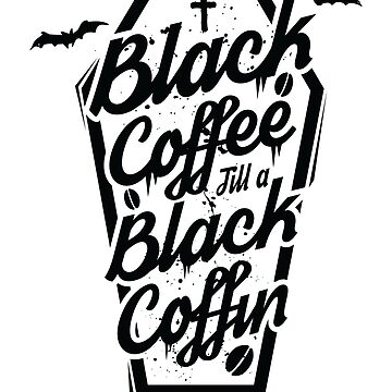 Black Coffee Till A Black Coffin  by MegLoBz