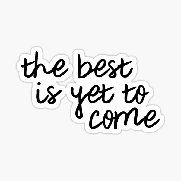 The Best Is Yet To Come Cut Vinyl Decal