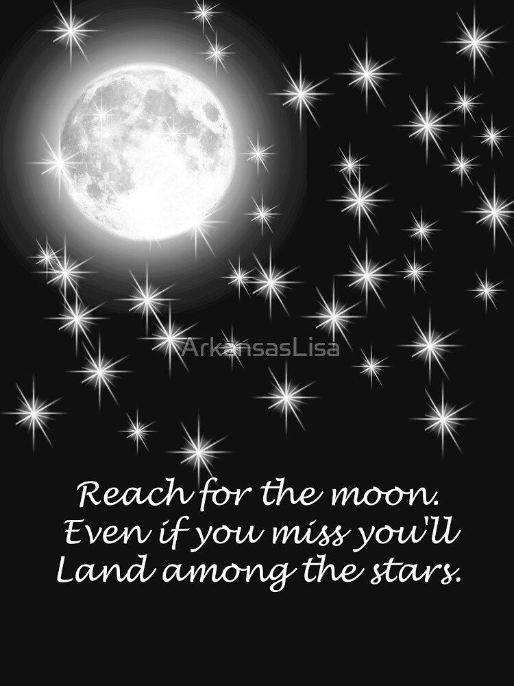 Reach for the moon. Even if you miss you'll land among the stars.  by ArkansasLisa