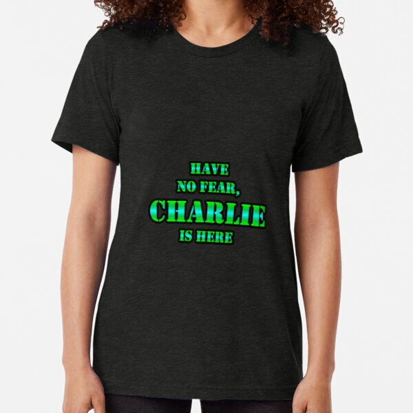 Have No Fear, CHARLIE Is Here Tri-blend T-Shirt