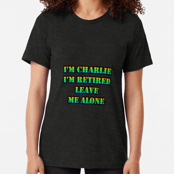 I'm CHARLIE I'm Retired Leave Me Alone Tri-blend T-Shirt