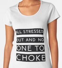 All stressed out and no one to choke Women's Premium T-Shirt