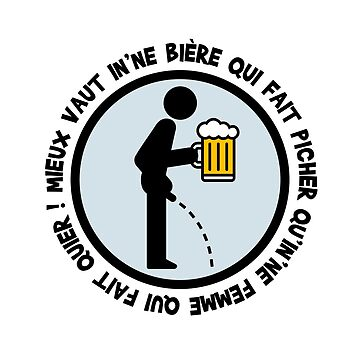 It's better to have a beer that makes you piss than a woman who quips! by humour-chti
