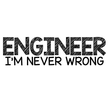 Engineer I'm never wrong by EngineeringMind