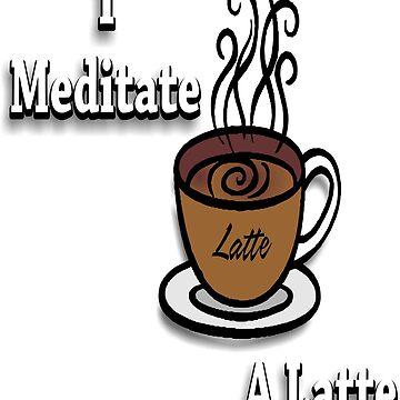 I Meditate A Latte by RDGGlobal