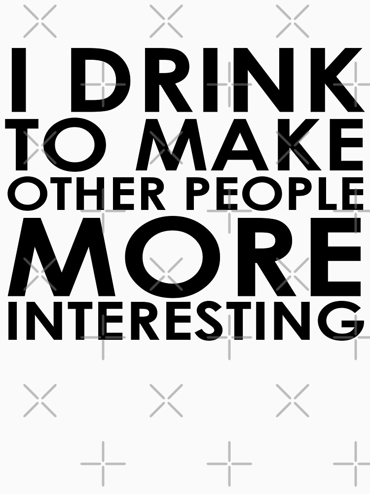 I drink to make other people more interesting   Humour by koovox