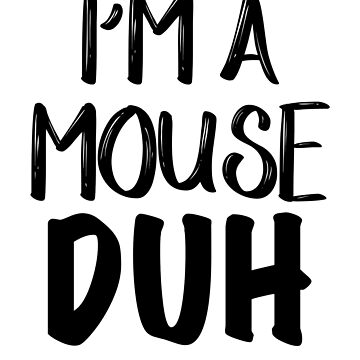 I'M A MOUSE DUH  by MeriemStore