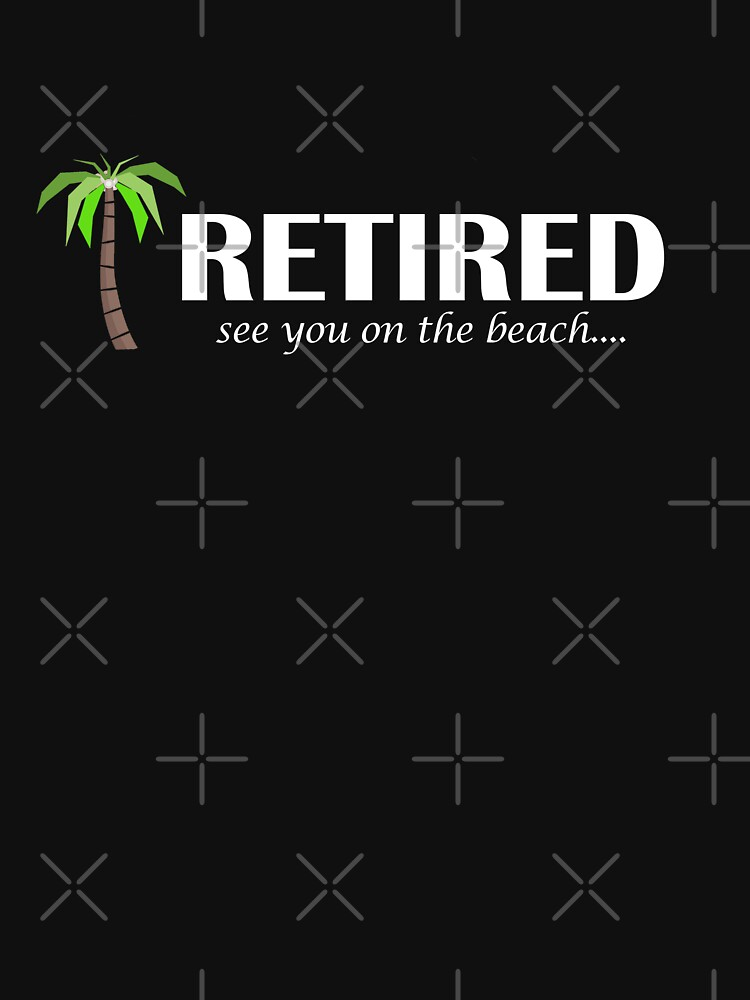 Retired T-shirt - Retired See You On The Beach by thevoice123