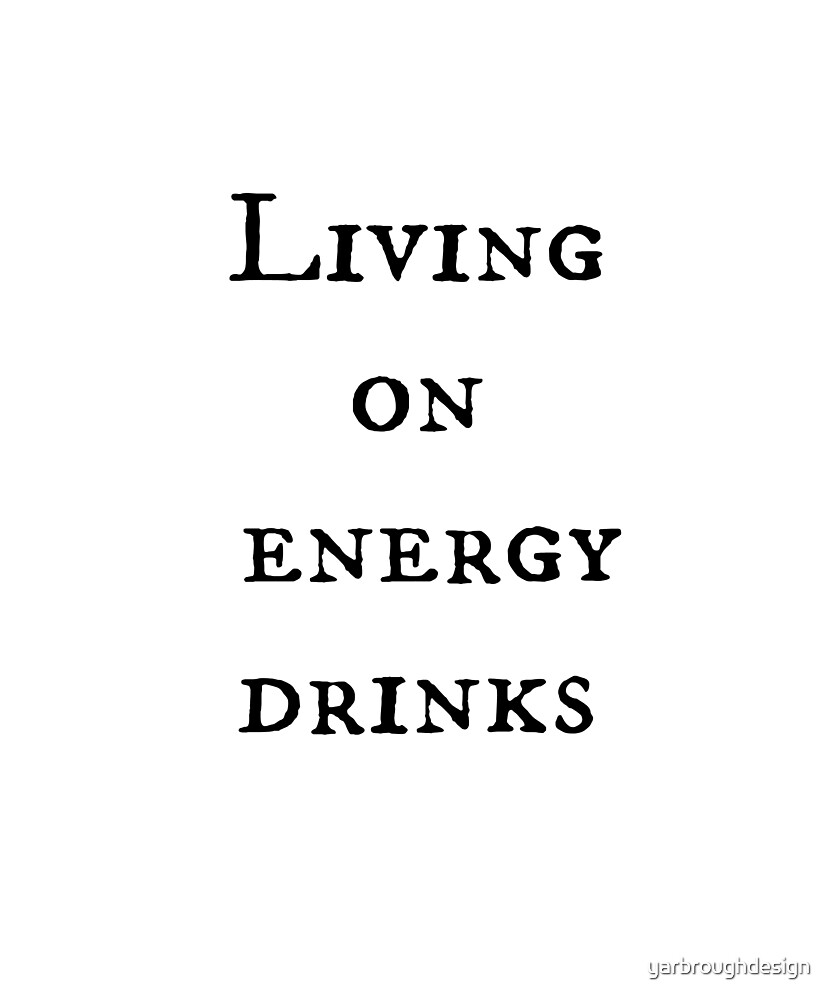 Living on Energy Drinks by yarbroughdesign