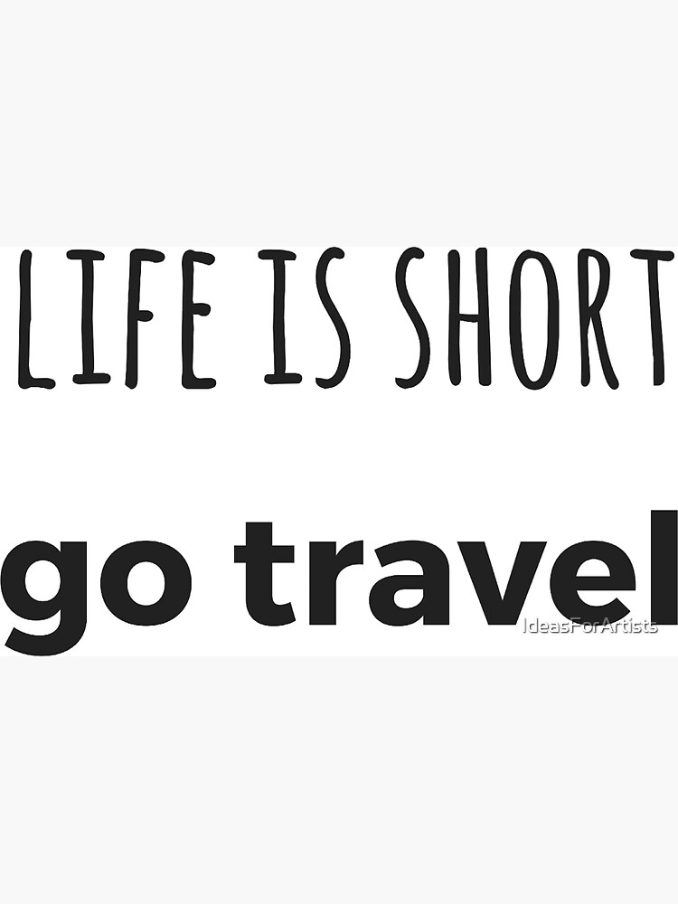 LIFE IS SHORT - GO TRAVEL by IdeasForArtists