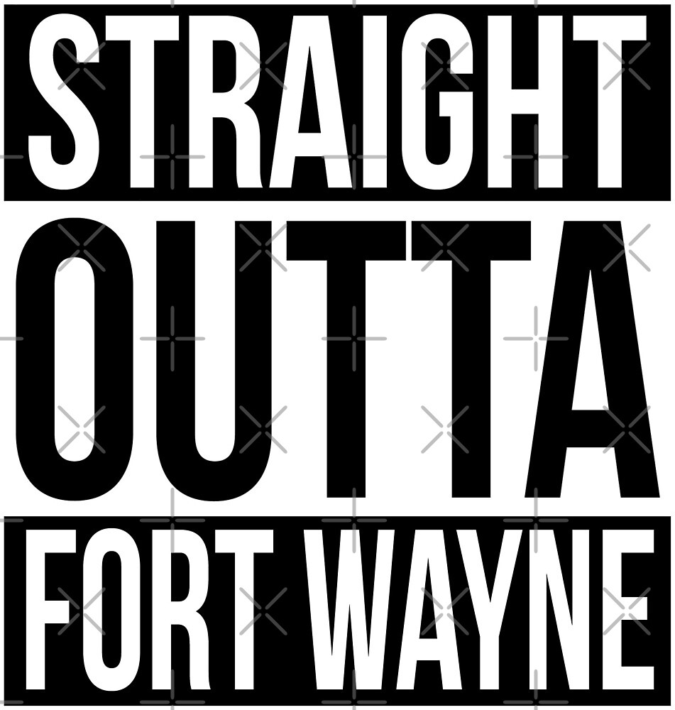 Straight Outta Fort Wayne by heeheetees