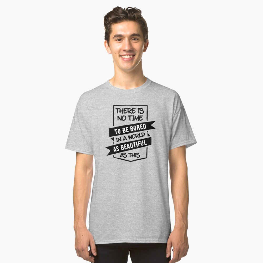 There is no time to be bored in a world as beautiful as this Classic T-Shirt Front