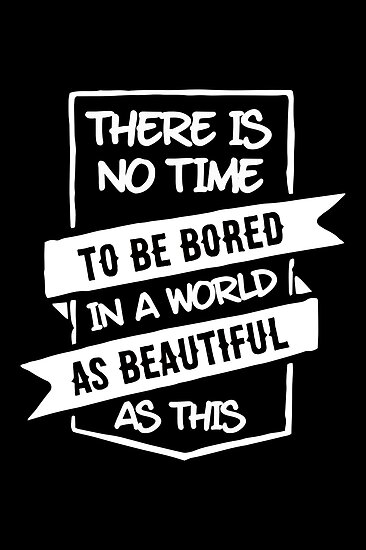 There is no time to be bored in a world as beautiful as this by WAMTEES