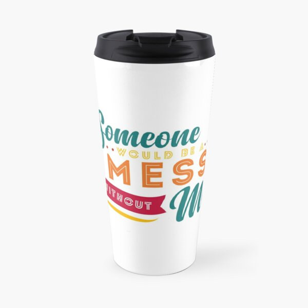 Someone Would Be a Mess Without Me Travel Mug