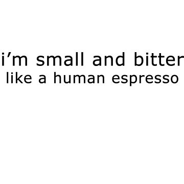 i'm small and bitter like human espresso by withoutaword