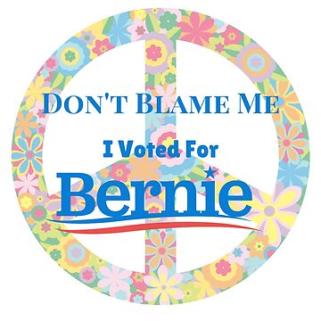 Don't Blame Me I Voted For Bernie by rainydaysstudio