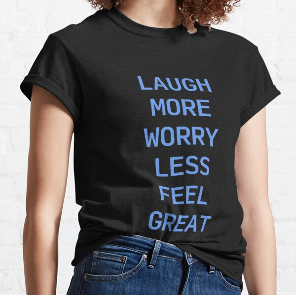 Laugh More, Worry Less, Feel Great Classic T-Shirt