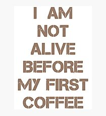 I am Not Alive Before My First Coffee Photographic Print