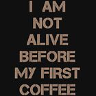I am Not Alive Before My First Coffee by ezcreative