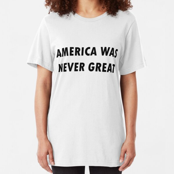 America Was Never Great Slim Fit T-Shirt