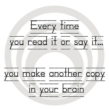 Everytime you say it or read it, your brain makes another copy by ferylbob