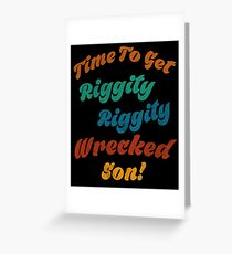Time to get riggity riggity wrecked son Greeting Card