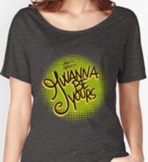 I Wanna be Yours Women's Relaxed Fit T-Shirt