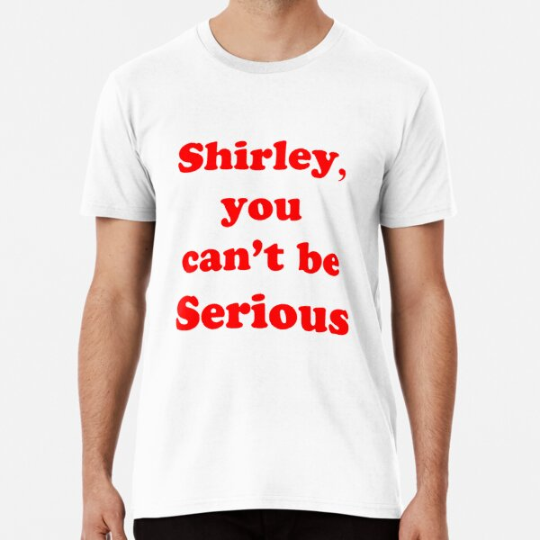 Shirley, you can't be serious Premium T-Shirt