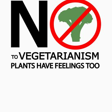 SAY NO TO VEGETARIANISM. PLANTS HAVE FEELINGS TOO. by PranxMultimedia