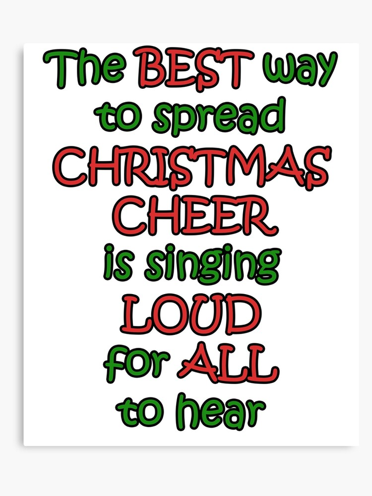 The Best Way To Spread Christmas Cheer.The Best Way To Spread Christmas Cheer Is Singing Loud For All To Hear Canvas Print